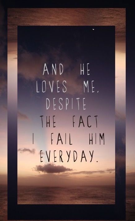 And He loves me despite the fact I fail Him everyday