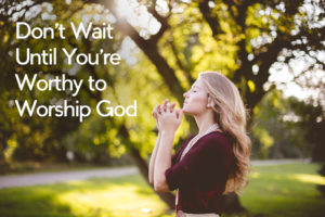 Don't Wait Until You're Worthy to Worship God