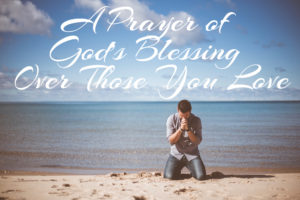 A Prayer of God's Blessing Over Those You Love