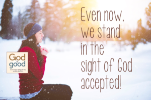 Even now, we stand in the sight of God accepted!