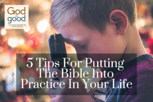 5 Tips For Putting The Bible Into Practice In Your Life