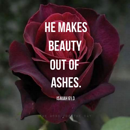 Remember, God makes beauty out of ashes