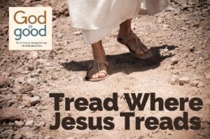 Tread Where Jesus Treads