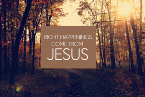 Right Happenings Come From Jesus